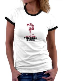 Life Is A Game, Triathlon Is Serious Women Ringer T-Shirt