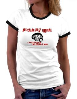 Australian Rules Football Is An Extension Of My Creative Mind Women Ringer T-Shirt