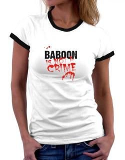 Being A ... Baboon Is Not A Crime Women Ringer T-Shirt