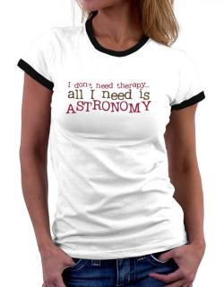 I Don´t Need Theraphy... All I Need Is Astronomy Women Ringer T-Shirt