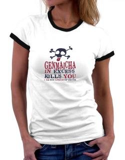 Genmaicha In Excess Kills You - I Am Not Afraid Of Death Women Ringer T-Shirt