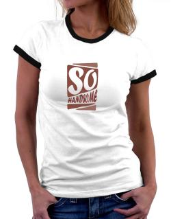 So Handsome Women Ringer T-Shirt