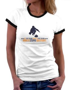 To play Curling or not to play Curling, what a stupid question!!  Women Ringer T-Shirt