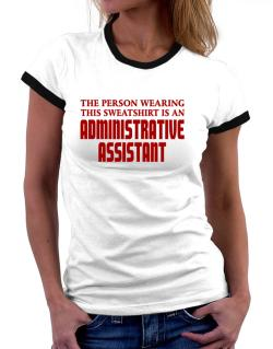 The Person Wearing This Sweatshirt Is An Administrative Assistant Women Ringer T-Shirt