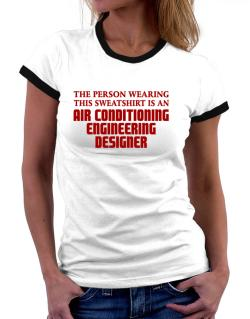 The Person Wearing This Sweatshirt Is An Air Conditioning Engineering Designer Women Ringer T-Shirt