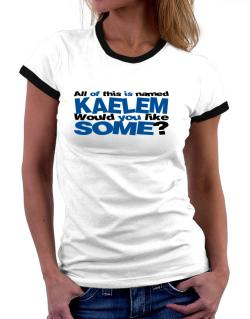 All Of This Is Named Kaelem Would You Like Some? Women Ringer T-Shirt