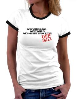 Aboriginal Affairs Administrator - Off Duty Women Ringer T-Shirt
