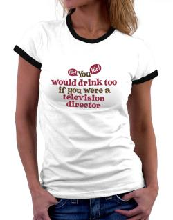 You Would Drink Too, If You Were A Television Director Women Ringer T-Shirt