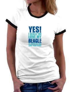 Yes! I Really Do Love My Beagle Women Ringer T-Shirt