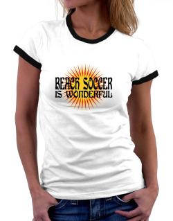 Beach Soccer Is Wonderful Women Ringer T-Shirt