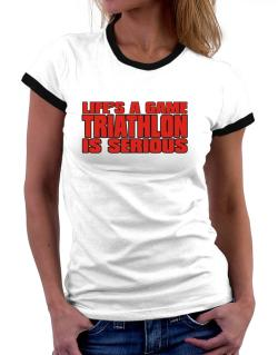 Life Is A Game , Triathlon Is Serious !!! Women Ringer T-Shirt