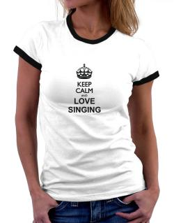 Keep calm and love Singing Women Ringer T-Shirt