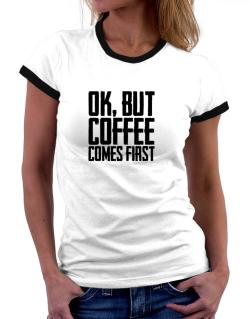 Ok But Coffee Comes First Women Ringer T-Shirt