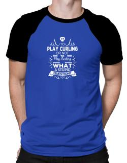 To play Curling or not to play Curling, What a stupid question? Raglan T-Shirt