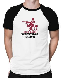 Life Is A Game, Wrestling Is Serious Raglan T-Shirt