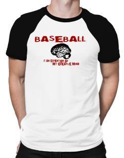 Baseball Is An Extension Of My Creative Mind Raglan T-Shirt