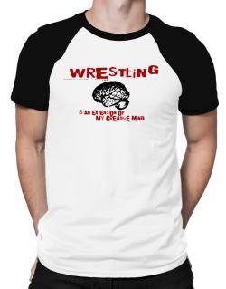 Wrestling Is An Extension Of My Creative Mind Raglan T-Shirt