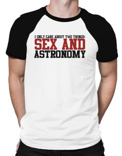 I Only Care About Two Things: Sex And Astronomy Raglan T-Shirt