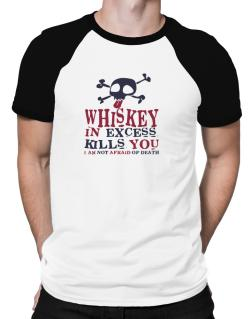 Whiskey In Excess Kills You - I Am Not Afraid Of Death Raglan T-Shirt