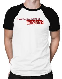 How To Live Without Munchner ? Raglan T-Shirt