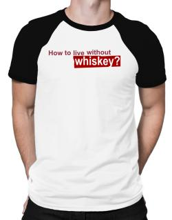 How To Live Without Whiskey ? Raglan T-Shirt