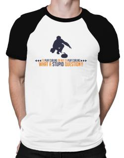 To play Curling or not to play Curling, what a stupid question!!  Raglan T-Shirt