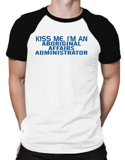 Kiss Me, I Am An Aboriginal Affairs Administrator Raglan T-Shirt