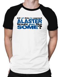 All Of This Is Named Alaster Would You Like Some? Raglan T-Shirt