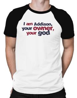 I Am Addison Your Owner, Your God Raglan T-Shirt