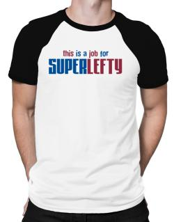 This Is A Job For Superlefty Raglan T-Shirt