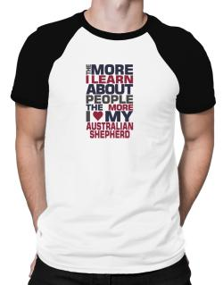 The More I Learn About People The More I Love My Australian Shepherd Raglan T-Shirt