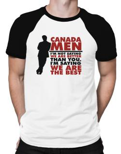Canada Men I'm Not Saying We're Better Than You. I Am Saying We Are The Best Raglan T-Shirt