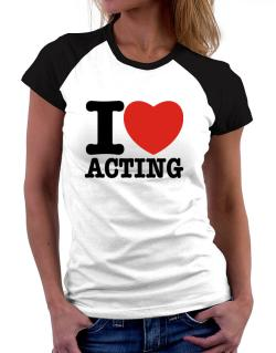 I Love Acting Women Raglan T-Shirt