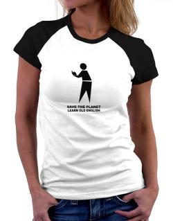 Save The Planet Learn Old English Women Raglan T-Shirt