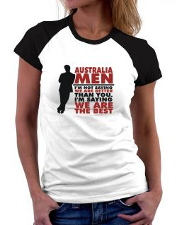 Australia Men I'm Not Saying We're Better Than You. I Am Saying We Are The Best Women Raglan T-Shirt