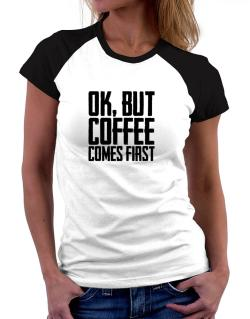 Ok But Coffee Comes First Women Raglan T-Shirt