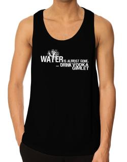 Water Is Almost Gone .. Drink Vodka Gimlet Tank Top