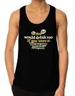You Would Drink Too, If You Were An Information Technology Systems Designer Tank Top