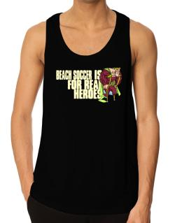Beach Soccer Is For Real Heroes Tank Top