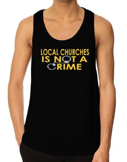 Local Churches Is Not A Crime Tank Top
