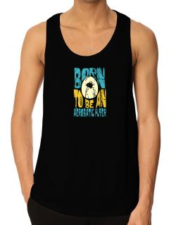 Born To Be An Aerobatic Flyer Tank Top