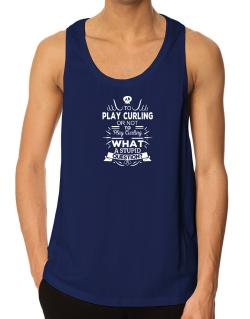 To play Curling or not to play Curling, What a stupid question? Tank Top
