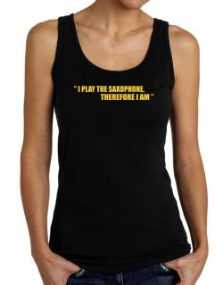 I Play The Guitar Saxophone, Therefore I Am Tank Top Women