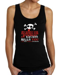 Bumbo Or Bombo Or Bumboo In Excess Kills You - I Am Not Afraid Of Death Tank Top Women