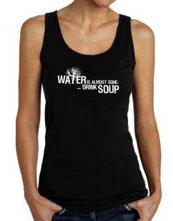 Water Is Almost Gone .. Drink Soup Tank Top Women