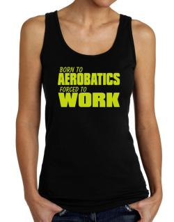 Born For Aerobatics , Forced To Work ! Tank Top Women