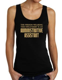 The Person Wearing This Sweatshirt Is An Administrative Assistant Tank Top Women