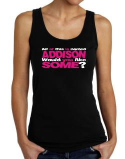 All Of This Is Named Addison Would You Like Some? Tank Top Women