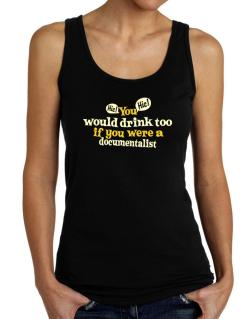 You Would Drink Too, If You Were A Documentalist Tank Top Women