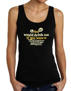 You Would Drink Too, If You Were An Information Technology Systems Designer Tank Top Women